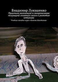 Владимир Лукашенко -Практики активации исинхронизации полушарий головного мозга иразвития интуиции. Учебное пособие курса «Основы Яснобытия»