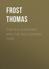 Thomas Frost -The Old Showmen and the Old London Fairs