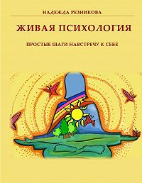 Надежда Резникова -Живая психология: простые шаги навстречу к себе