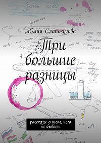 Юлия Слапогузова -Три большие разницы. Рассказы отом, чего небывает