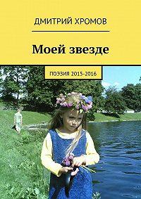 Дмитрий Хромов -Моей звезде. Поэзия 2015-2016