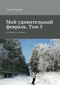 Сергей Гуреев -Мой удивительный февраль. Том 5. Остановись и улыбнись