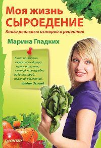 Марина Гладких -Моя жизнь – сыроедение. Книга реальных историй и рецептов