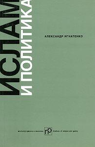Александр Игнатенко - Ислам и политика: Сборник статей