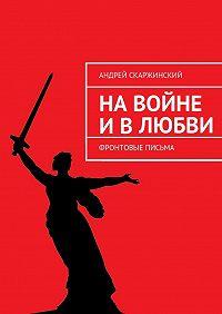 Андрей Скаржинский -На войне и в любви. Фронтовые письма