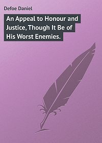 Daniel Defoe -An Appeal to Honour and Justice, Though It Be of His Worst Enemies.
