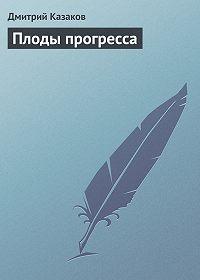 Дмитрий Казаков - Плоды прогресса