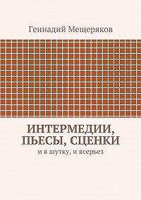 Геннадий Мещеряков -Интермедии, пьесы, сценки. Ившутку, ивсерьез