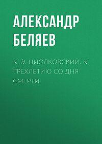 Александр Беляев -К. Э. Циолковский. К трехлетию со дня смерти