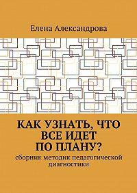 Елена Александрова -Как узнать, что все идет поплану? Сборник методик педагогической диагностики