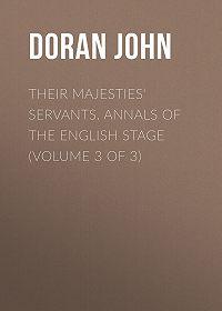 John Doran -Their Majesties' Servants. Annals of the English Stage (Volume 3 of 3)