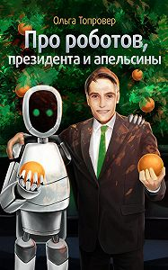 Ольга Топровер - Про роботов, президента и апельсины
