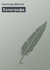 Александр Щёголев -Катастрофа