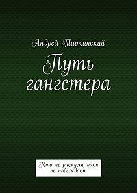 Андрей Таркинский - Путь гангстера. Кто нерискует, тот непобеждает