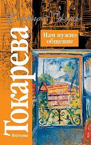 Виктория Токарева -Нам нужно общение (сборник)