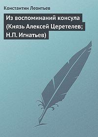 Константин Леонтьев -Из воспоминаний консула (Князь Алексей Церетелев; Н.П. Игнатьев)