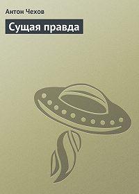 Антон Чехов -Сущая правда