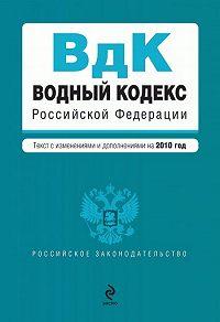 Коллектив Авторов -Водный кодекс Российской Федерации с изменениями и дополнениями на 2010 год