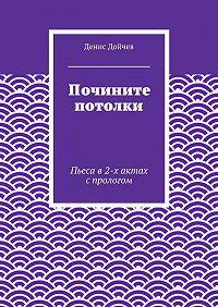Денис Дойчев -Почините потолки. Пьеса в2-х актах спрологом