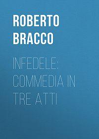 Roberto Bracco -Infedele: Commedia in tre atti