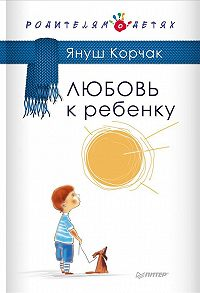 Януш  Корчак -Любовь к ребенку