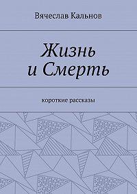 Вячеслав Кальнов -Жизнь иСмерть. Короткие рассказы