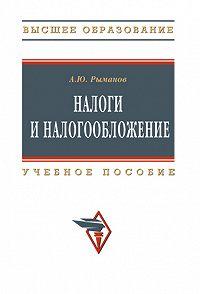 Александр Юрьевич Рыманов -Налоги и налогообложение: учебное пособие