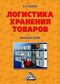 Владислав Волгин - Логистика хранения товаров: Практическое пособие