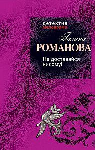 Галина Романова - Не доставайся никому!