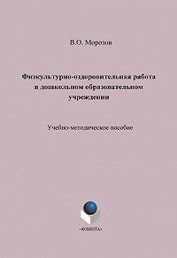 Виталий Морозов -Физкультурно-оздоровительная работа в дошкольном образовательном учреждении. Учебно-методическое пособие