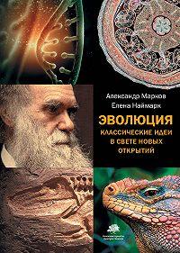 Александр Владимирович Марков, Елена Наймарк - Эволюция. Классические идеи в свете новых открытий