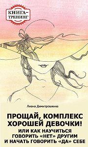 Лиана Димитрошкина -Прощай, комплекс Хорошей девочки! Или как научиться говорить «нет» другим и начать говорить «да» себе. Книга-тренинг