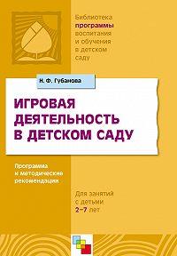 Н. Ф. Губанова -Игровая деятельность в детском саду. Программа и методические рекомендации. Для детей 3-7 лет