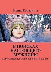 Ирина Корчагина -В поисках настоящего мужчины. Советы Щуки, Марьи-царевны идругих