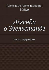 Александр Майер -Легенда оЭгельстанде. Книга 1. Пророчество
