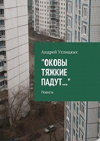 Андрей Углицких -Оковы тяжкие падут. Повесть