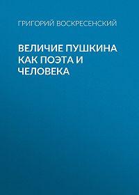Григорий Воскресенский -Величие Пушкина как поэта и человека