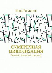 Иван Рахлецов -Сумеречная цивилизация. Фантастический триллер