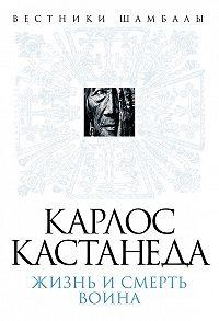Борис Булгаков -Карлос Кастанеда. Жизнь и смерть Воина