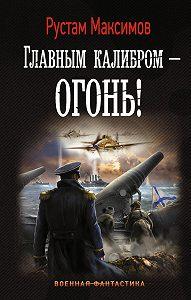 Рустам Максимов -Главным калибром – огонь!