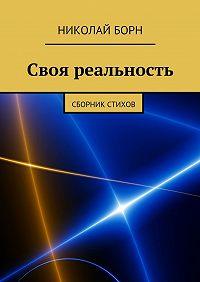 Николай Борн -Своя реальность. Сборник стихов