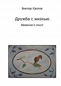 Виктор Кротов - Дружба с жизнью: введение в смысл. Ознакомительное введение