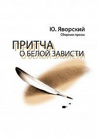 Юрий Яворский -Притча о белой зависти. Сборник прозы