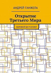 Андрей Ганжела -Открытие ТретьегоМира. Мировой бестселлер