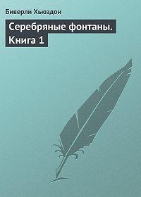 Биверли Хьюздон -Серебряные фонтаны. Книга 1