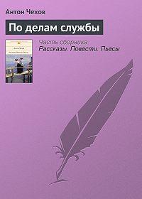 Антон Чехов -По делам службы