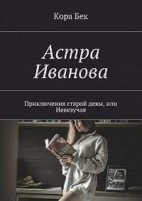 KORABEK -Астра Иванова. Приключения старой девы, или Невезучая