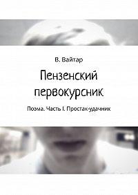 Владислав Вайтар -Пензенский первокурсник. Поэма. Часть I. Простак-удачник