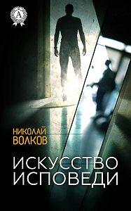 Николай Волков -Искусство исповеди
