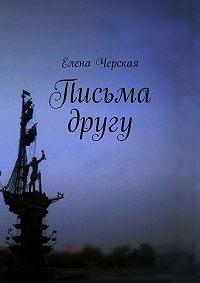Елена Черская -Письма другу